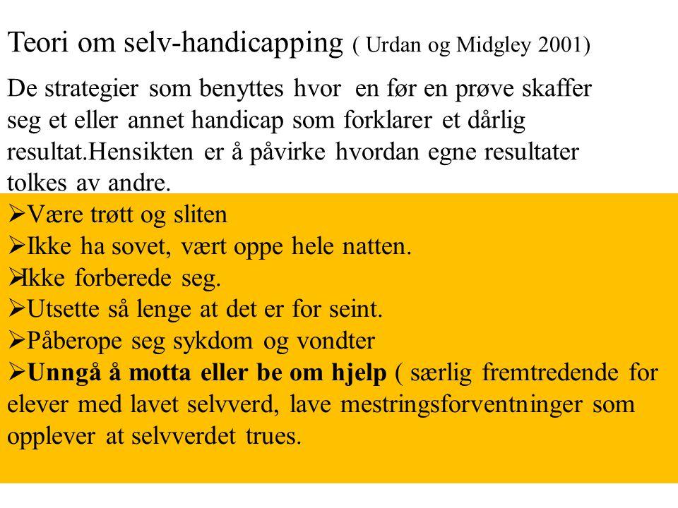 Teori om selv-handicapping ( Urdan og Midgley 2001) De strategier som benyttes hvor en før en prøve skaffer seg et eller annet handicap som forklarer