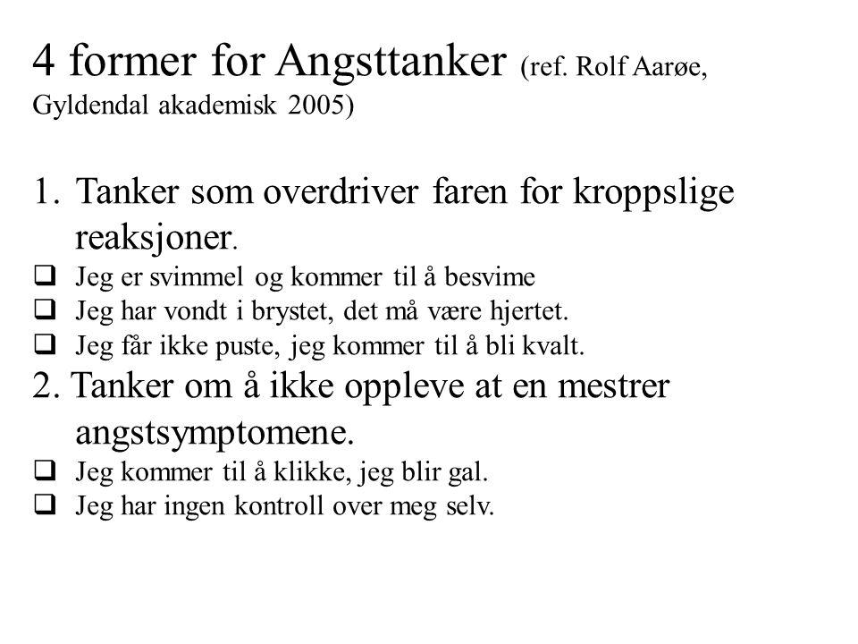 4 former for Angsttanker (ref. Rolf Aarøe, Gyldendal akademisk 2005) 1.Tanker som overdriver faren for kroppslige reaksjoner.  Jeg er svimmel og komm