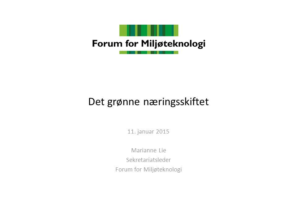 Det grønne næringsskiftet 11. januar 2015 Marianne Lie Sekretariatsleder Forum for Miljøteknologi