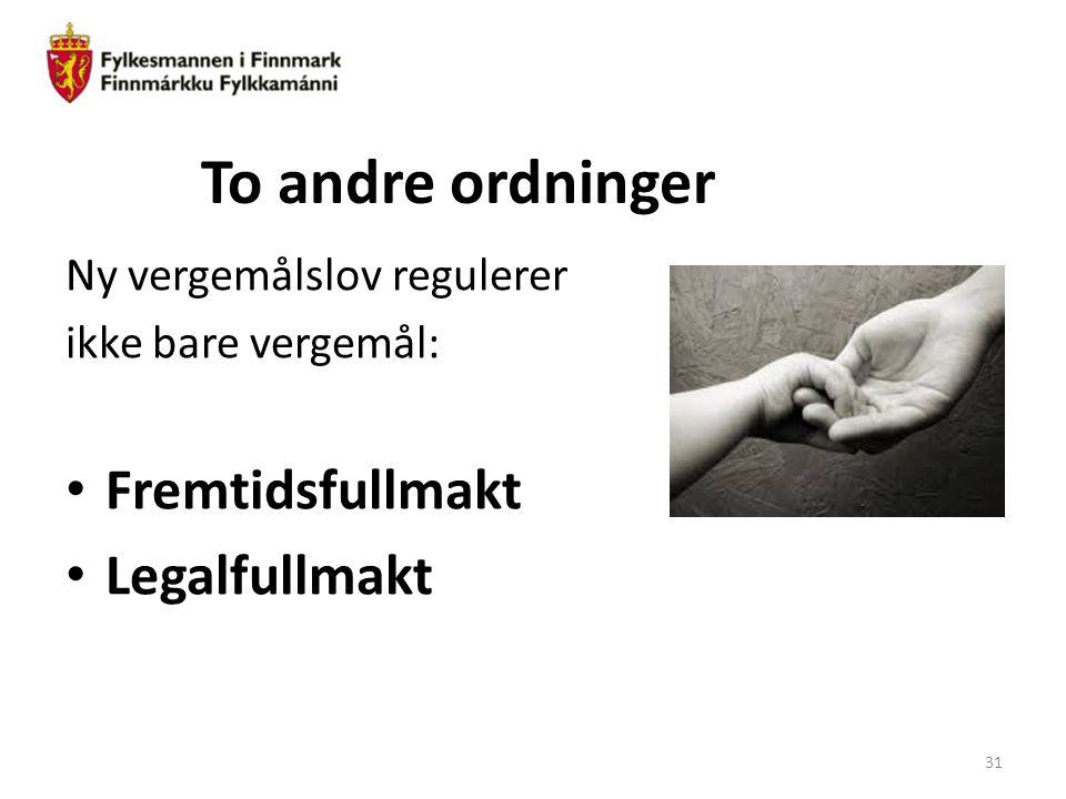 To andre ordninger Ny vergemålslov regulerer ikke bare vergemål: Fremtidsfullmakt Legalfullmakt 31