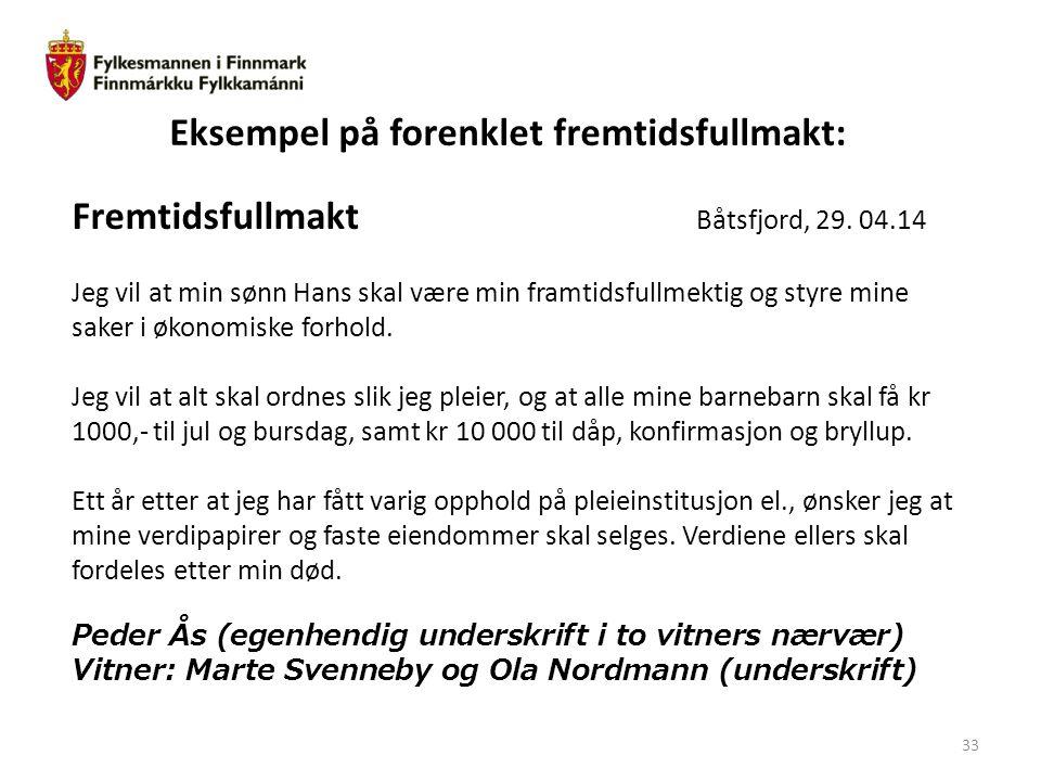 33 Eksempel på forenklet fremtidsfullmakt: Fremtidsfullmakt Båtsfjord, 29. 04.14 Jeg vil at min sønn Hans skal være min framtidsfullmektig og styre mi
