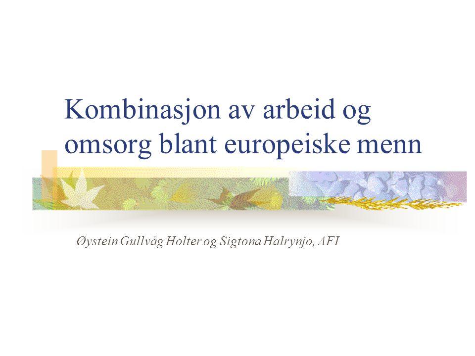 Kombinasjon av arbeid og omsorg blant europeiske menn Øystein Gullvåg Holter og Sigtona Halrynjo, AFI