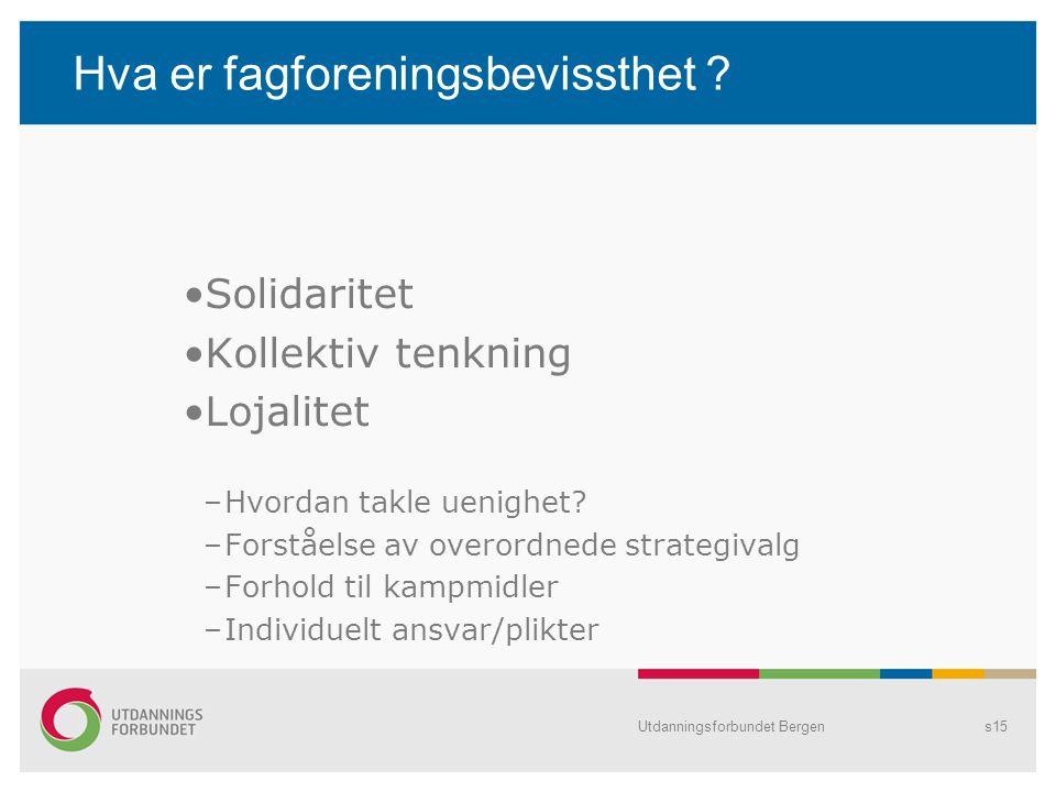 Utdanningsforbundet Bergens15 Hva er fagforeningsbevissthet ? Solidaritet Kollektiv tenkning Lojalitet –Hvordan takle uenighet? –Forståelse av overord