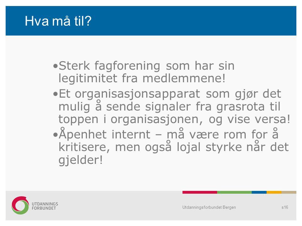 Utdanningsforbundet Bergens16 Hva må til? Sterk fagforening som har sin legitimitet fra medlemmene! Et organisasjonsapparat som gjør det mulig å sende