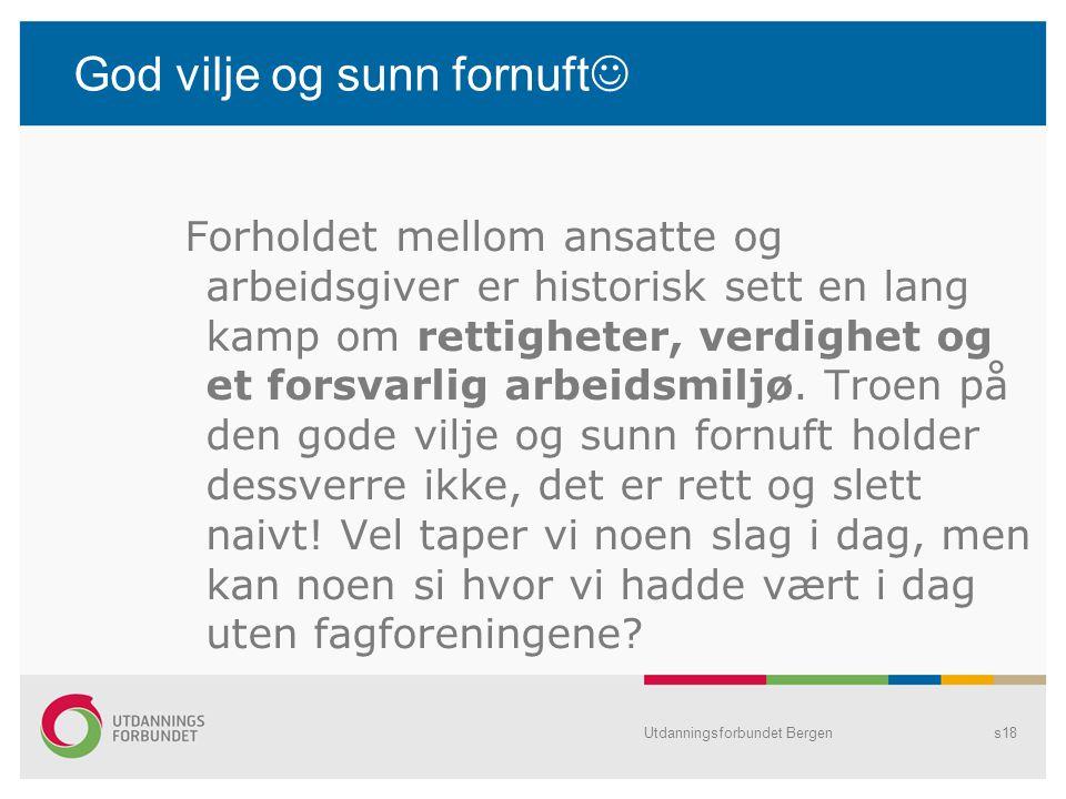 Utdanningsforbundet Bergens18 God vilje og sunn fornuft Forholdet mellom ansatte og arbeidsgiver er historisk sett en lang kamp om rettigheter, verdig