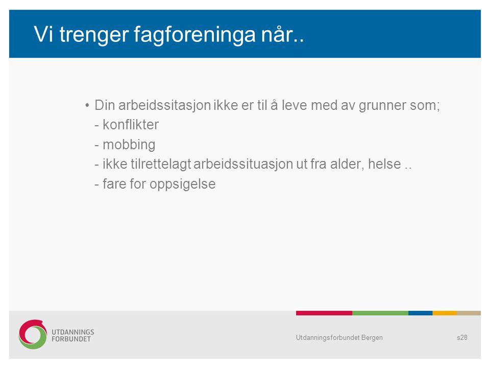 Utdanningsforbundet Bergens28 Vi trenger fagforeninga når.. Din arbeidssitasjon ikke er til å leve med av grunner som; - konflikter - mobbing - ikke t
