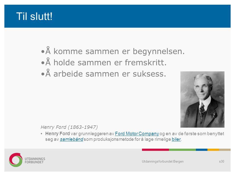Utdanningsforbundet Bergens30 Til slutt! Å komme sammen er begynnelsen. Å holde sammen er fremskritt. Å arbeide sammen er suksess. Henry Ford (1863-19