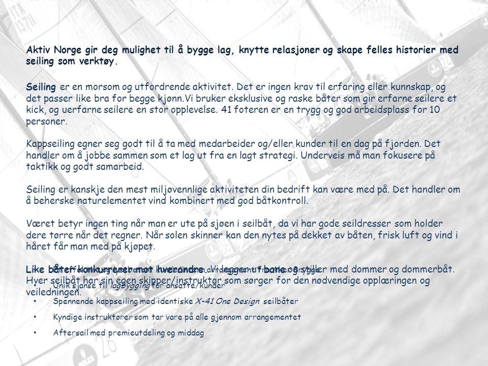 Et effektivt og lystbetont kunde/intern arrangement fra Aker Brygge Unik sjanse til lagbygging for ansatte/kunder Spennende kappseiling med identiske X-41 One Design seilbåter Kyndige instruktører som tar vare på alle gjennom arrangementet Aftersail med premieutdeling og middag Aktiv Norge gir deg mulighet til å bygge lag, knytte relasjoner og skape felles historier med seiling som verktøy.