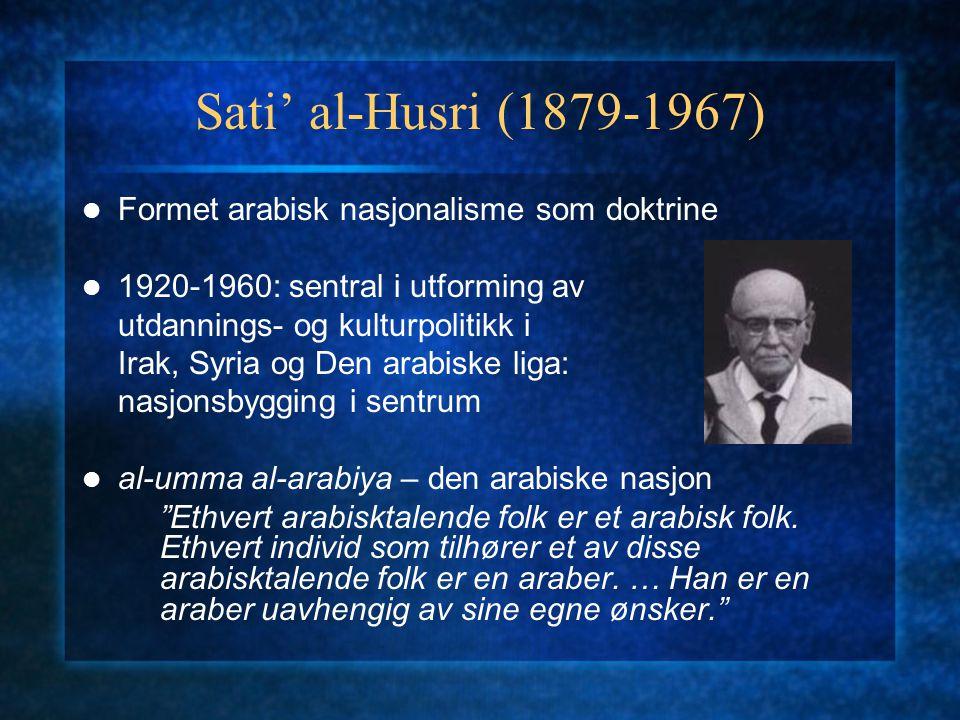 Sati' al-Husri (1879-1967) Formet arabisk nasjonalisme som doktrine 1920-1960: sentral i utforming av utdannings- og kulturpolitikk i Irak, Syria og D