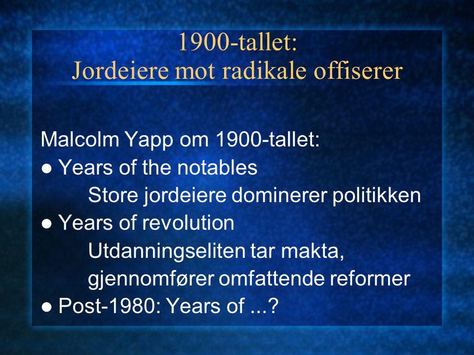 1900-tallet: Jordeiere mot radikale offiserer Malcolm Yapp om 1900-tallet: Years of the notables Store jordeiere dominerer politikken Years of revolution Utdanningseliten tar makta, gjennomfører omfattende reformer Post-1980: Years of...?