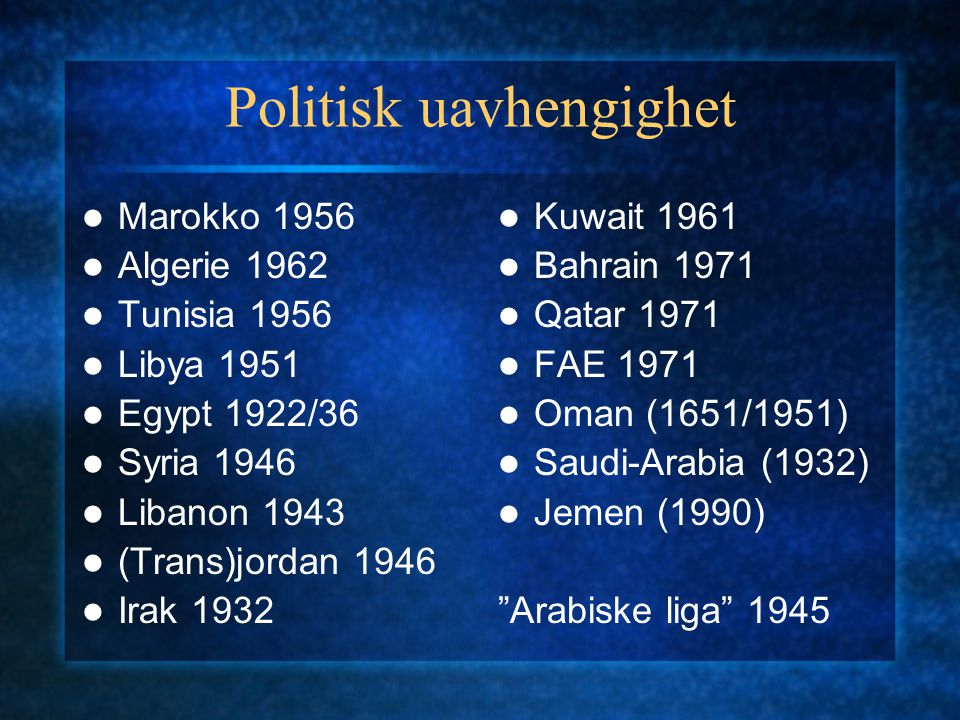 Politisk uavhengighet Marokko 1956 Algerie 1962 Tunisia 1956 Libya 1951 Egypt 1922/36 Syria 1946 Libanon 1943 (Trans)jordan 1946 Irak 1932 Kuwait 1961