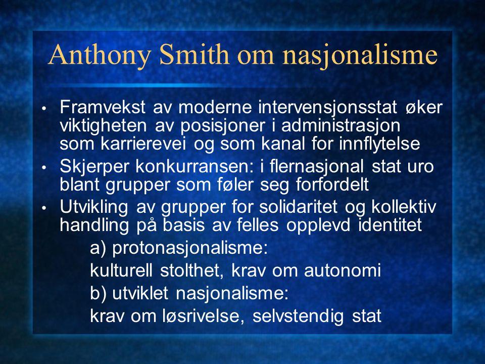 Anthony Smith om nasjonalisme Framvekst av moderne intervensjonsstat øker viktigheten av posisjoner i administrasjon som karrierevei og som kanal for