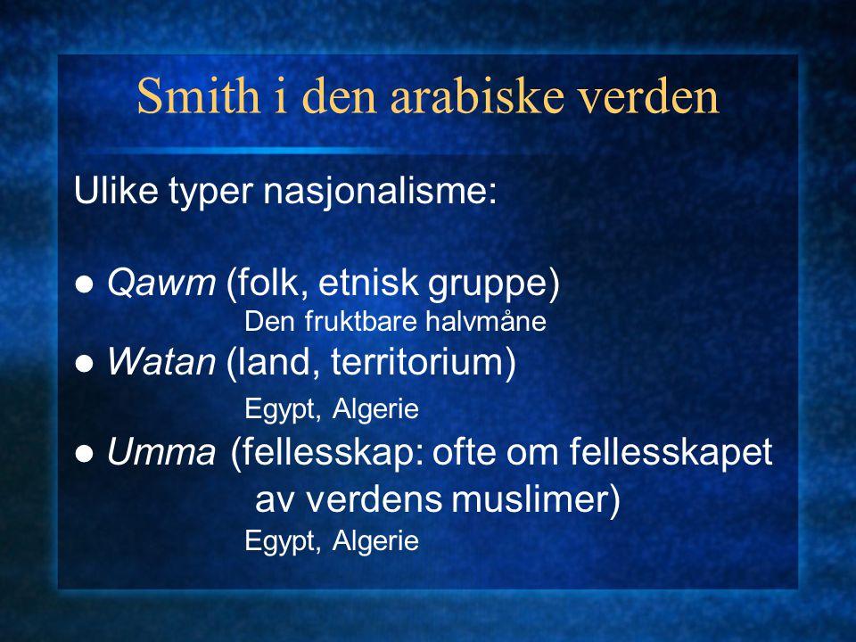 Smith i den arabiske verden Ulike typer nasjonalisme: Qawm (folk, etnisk gruppe) Den fruktbare halvmåne Watan (land, territorium) Egypt, Algerie Umma