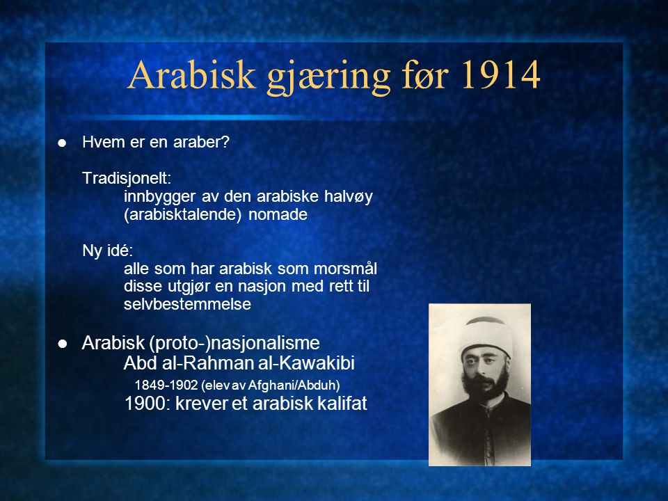 Arabisk gjæring før 1914 Hvem er en araber? Tradisjonelt: innbygger av den arabiske halvøy (arabisktalende) nomade Ny idé: alle som har arabisk som mo