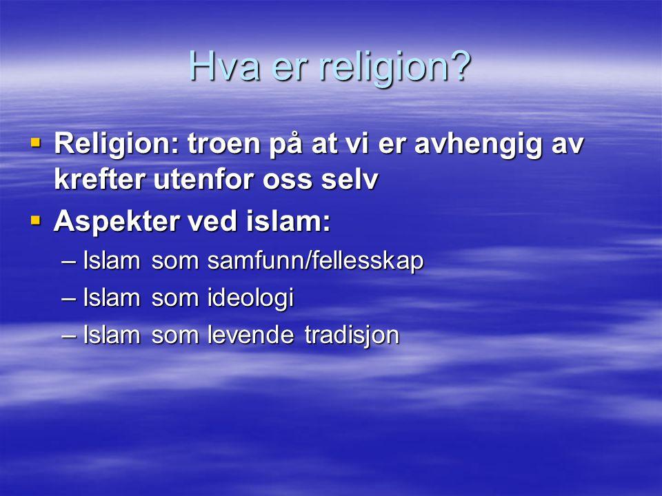 Hva er religion?  Religion: troen på at vi er avhengig av krefter utenfor oss selv  Aspekter ved islam: –Islam som samfunn/fellesskap –Islam som ide