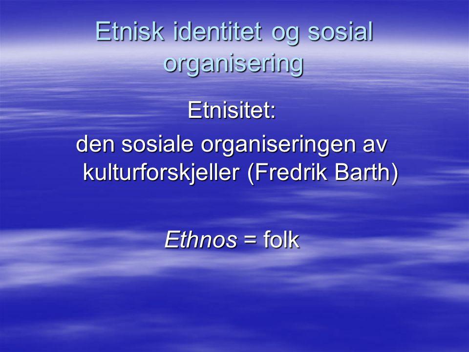 Etnisk identitet og sosial organisering Etnisitet: den sosiale organiseringen av kulturforskjeller (Fredrik Barth) Ethnos = folk