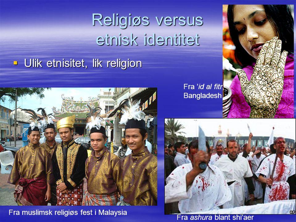 Religiøs versus etnisk identitet  Ulik etnisitet, lik religion Fra muslimsk religiøs fest i Malaysia Fra 'id al fitr, Bangladesh Fra ashura blant shi'aer