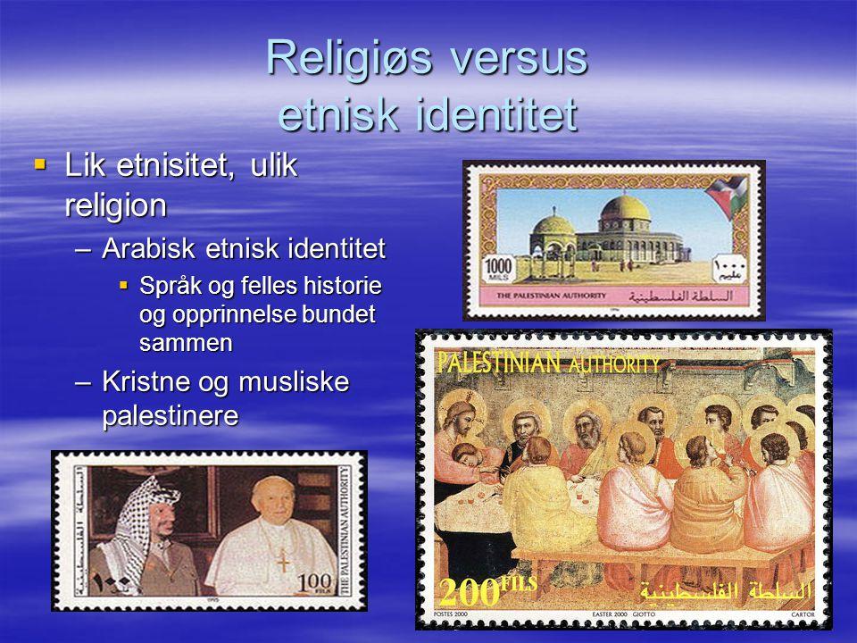 Religiøs versus etnisk identitet  Lik etnisitet, ulik religion –Arabisk etnisk identitet  Språk og felles historie og opprinnelse bundet sammen –Kristne og musliske palestinere