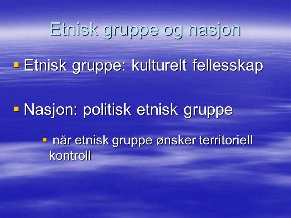 Etnisk gruppe og nasjon  Etnisk gruppe: kulturelt fellesskap  Nasjon: politisk etnisk gruppe  når etnisk gruppe ønsker territoriell kontroll