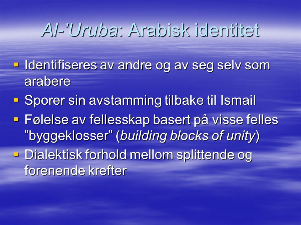 Al-'Uruba: Arabisk identitet  Identifiseres av andre og av seg selv som arabere  Sporer sin avstamming tilbake til Ismail  Følelse av fellesskap basert på visse felles byggeklosser (building blocks of unity)  Dialektisk forhold mellom splittende og forenende krefter