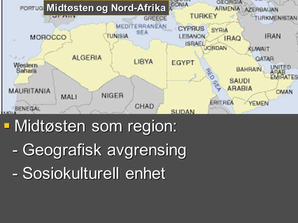  Midtøsten som region: - Geografisk avgrensing - Geografisk avgrensing - Sosiokulturell enhet - Sosiokulturell enhet Midtøsten og Nord-Afrika
