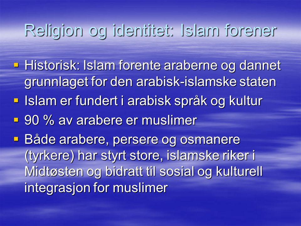 Religion og identitet: Islam forener  Historisk: Islam forente araberne og dannet grunnlaget for den arabisk-islamske staten  Islam er fundert i ara