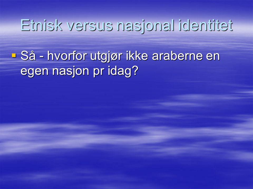 Etnisk versus nasjonal identitet  Så - hvorfor utgjør ikke araberne en egen nasjon pr idag?