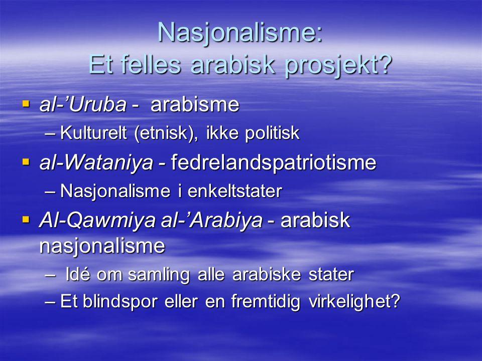 Nasjonalisme: Et felles arabisk prosjekt?  al-'Uruba - arabisme –Kulturelt (etnisk), ikke politisk  al-Wataniya - fedrelandspatriotisme –Nasjonalism