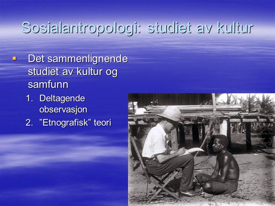Sosialantropologi: studiet av kultur  Det sammenlignende studiet av kultur og samfunn 1.Deltagende observasjon 2. Etnografisk teori