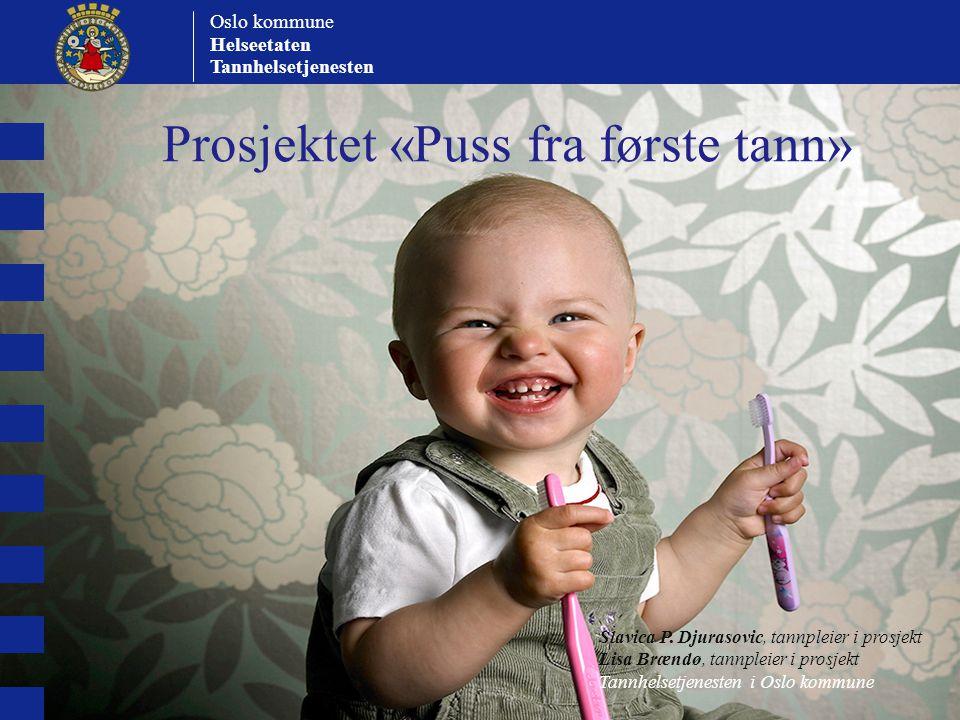 Prosjektet «Puss fra første tann» Oslo kommune Helseetaten Tannhelsetjenesten Slavica P. Djurasovic, tannpleier i prosjekt Lisa Brændø, tannpleier i p