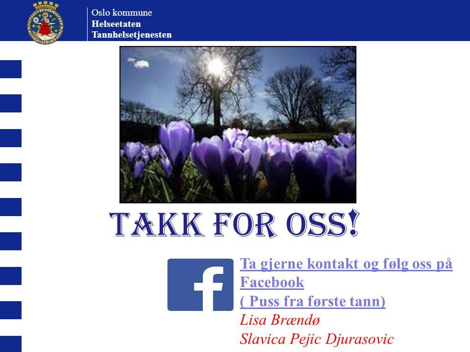 Oslo kommune Helseetaten Tannhelsetjenesten TAKK FOR OSS ! Ta gjerne kontakt og følg oss på Facebook ( Puss fra første tann) Lisa Brændø Slavica Pejic