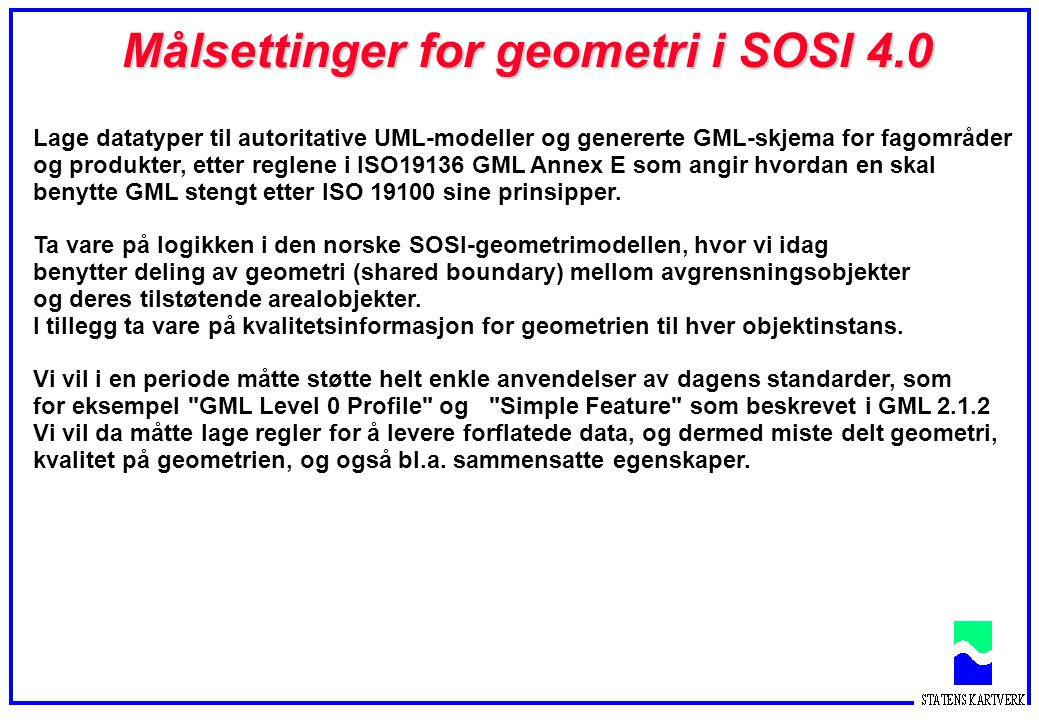 Målsettinger for geometri i SOSI 4.0 Lage datatyper til autoritative UML-modeller og genererte GML-skjema for fagområder og produkter, etter reglene i ISO19136 GML Annex E som angir hvordan en skal benytte GML stengt etter ISO 19100 sine prinsipper.