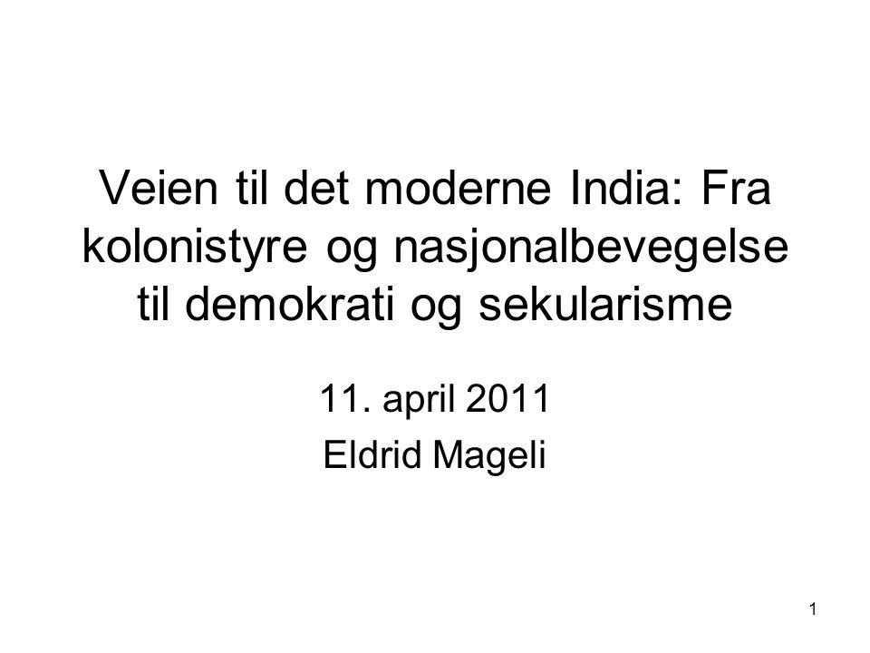 1 Veien til det moderne India: Fra kolonistyre og nasjonalbevegelse til demokrati og sekularisme 11. april 2011 Eldrid Mageli