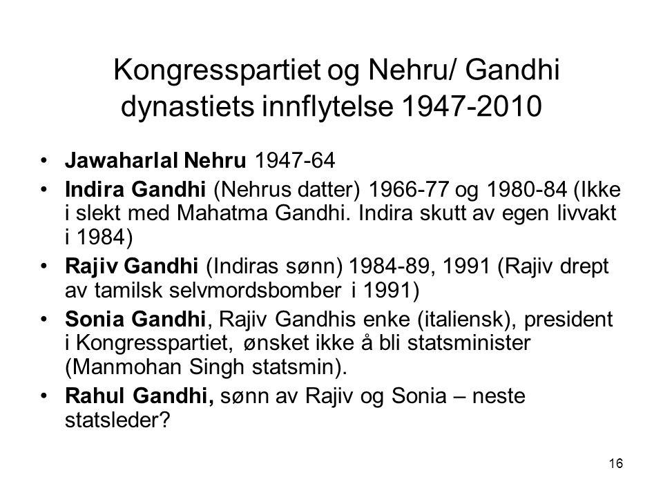 16 Kongresspartiet og Nehru/ Gandhi dynastiets innflytelse 1947-2010 Jawaharlal Nehru 1947-64 Indira Gandhi (Nehrus datter) 1966-77 og 1980-84 (Ikke i
