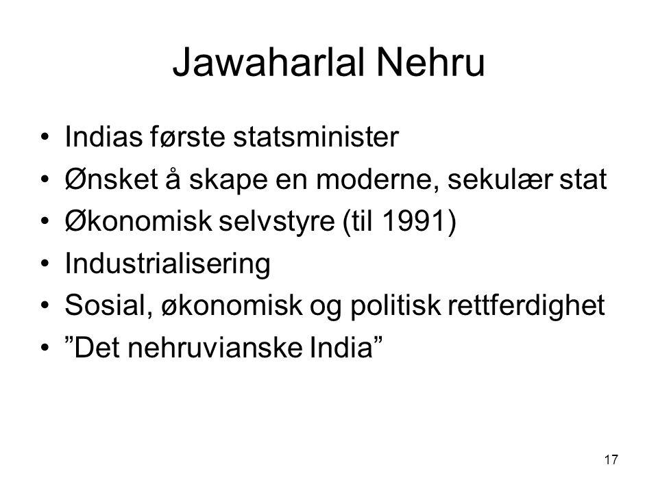 17 Jawaharlal Nehru Indias første statsminister Ønsket å skape en moderne, sekulær stat Økonomisk selvstyre (til 1991) Industrialisering Sosial, økono