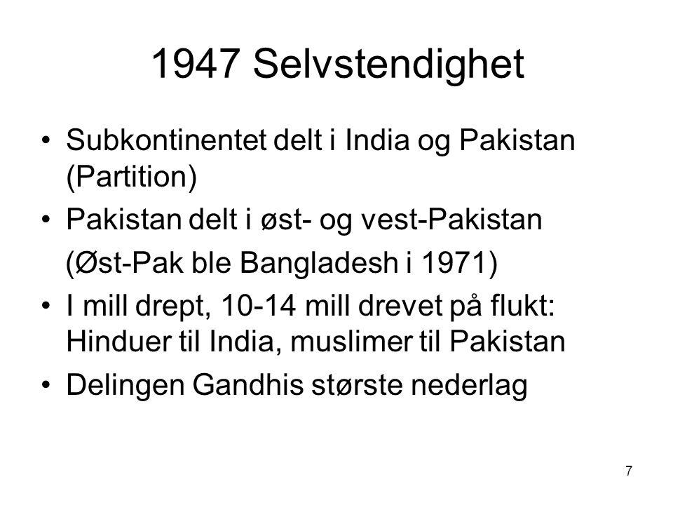 7 1947 Selvstendighet Subkontinentet delt i India og Pakistan (Partition) Pakistan delt i øst- og vest-Pakistan (Øst-Pak ble Bangladesh i 1971) I mill