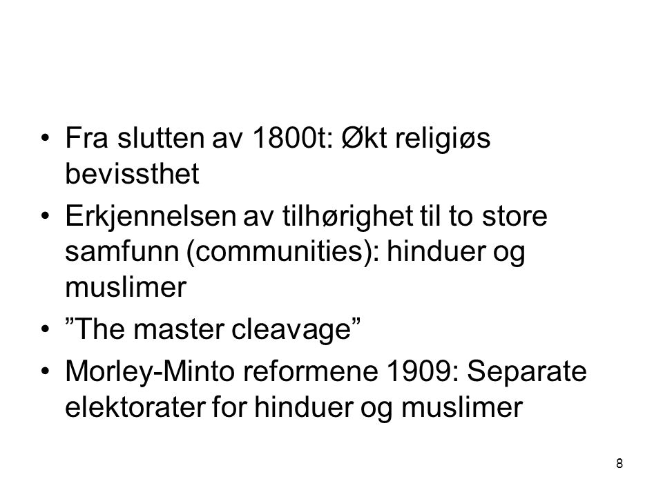 8 Fra slutten av 1800t: Økt religiøs bevissthet Erkjennelsen av tilhørighet til to store samfunn (communities): hinduer og muslimer The master cleavage Morley-Minto reformene 1909: Separate elektorater for hinduer og muslimer