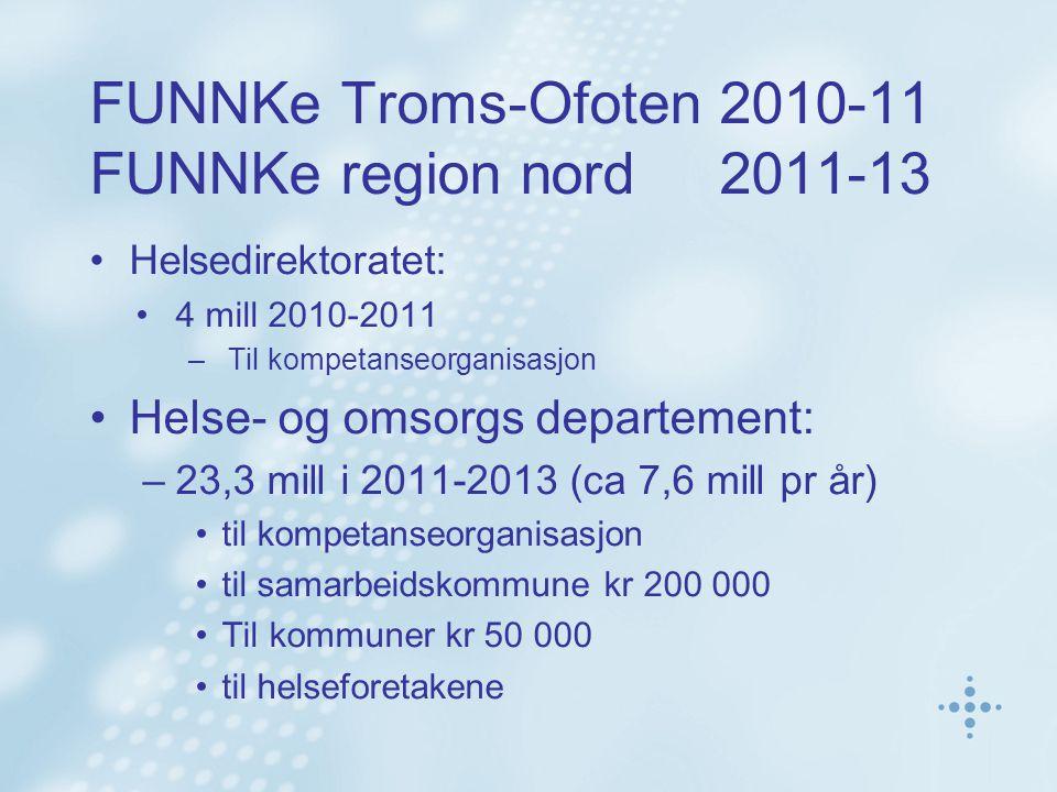 FUNNKe Troms-Ofoten 2010-11 FUNNKe region nord 2011-13 Helsedirektoratet: 4 mill 2010-2011 –Til kompetanseorganisasjon Helse- og omsorgs departement: –23,3 mill i 2011-2013 (ca 7,6 mill pr år) til kompetanseorganisasjon til samarbeidskommune kr 200 000 Til kommuner kr 50 000 til helseforetakene