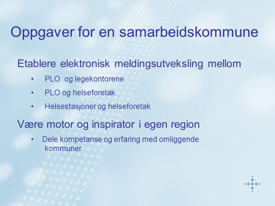 Oppgaver for en samarbeidskommune Etablere elektronisk meldingsutveksling mellom PLO og legekontorene PLO og helseforetak Helsestasjoner og helseforetak Være motor og inspirator i egen region Dele kompetanse og erfaring med omliggende kommuner