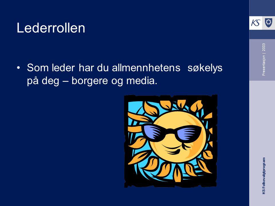 KS Folkevalgtprogram Presentasjon | 2003 Lederrollen Som leder har du allmennhetens søkelys på deg – borgere og media.