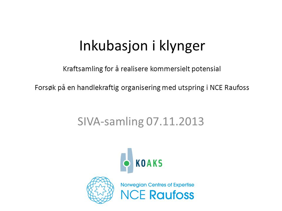 Inkubasjon i klynger Kraftsamling for å realisere kommersielt potensial Forsøk på en handlekraftig organisering med utspring i NCE Raufoss SIVA-samling 07.11.2013