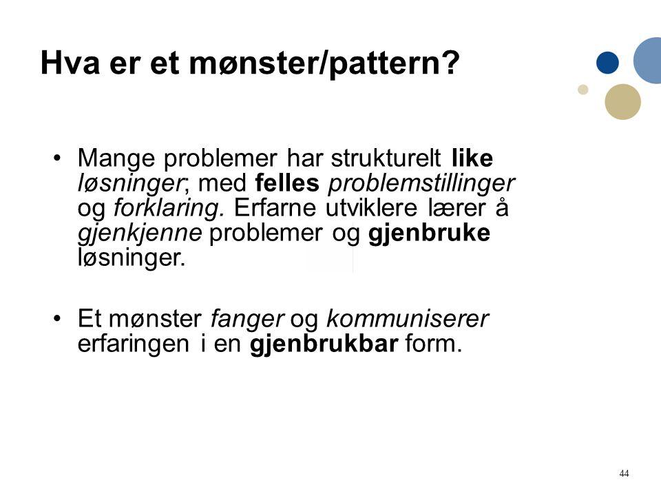 44 Hva er et mønster/pattern? Mange problemer har strukturelt like løsninger; med felles problemstillinger og forklaring. Erfarne utviklere lærer å gj