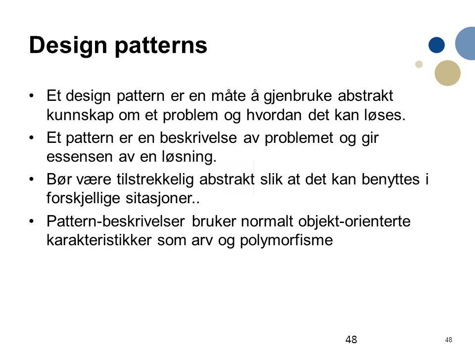 48 Design patterns Et design pattern er en måte å gjenbruke abstrakt kunnskap om et problem og hvordan det kan løses. Et pattern er en beskrivelse av