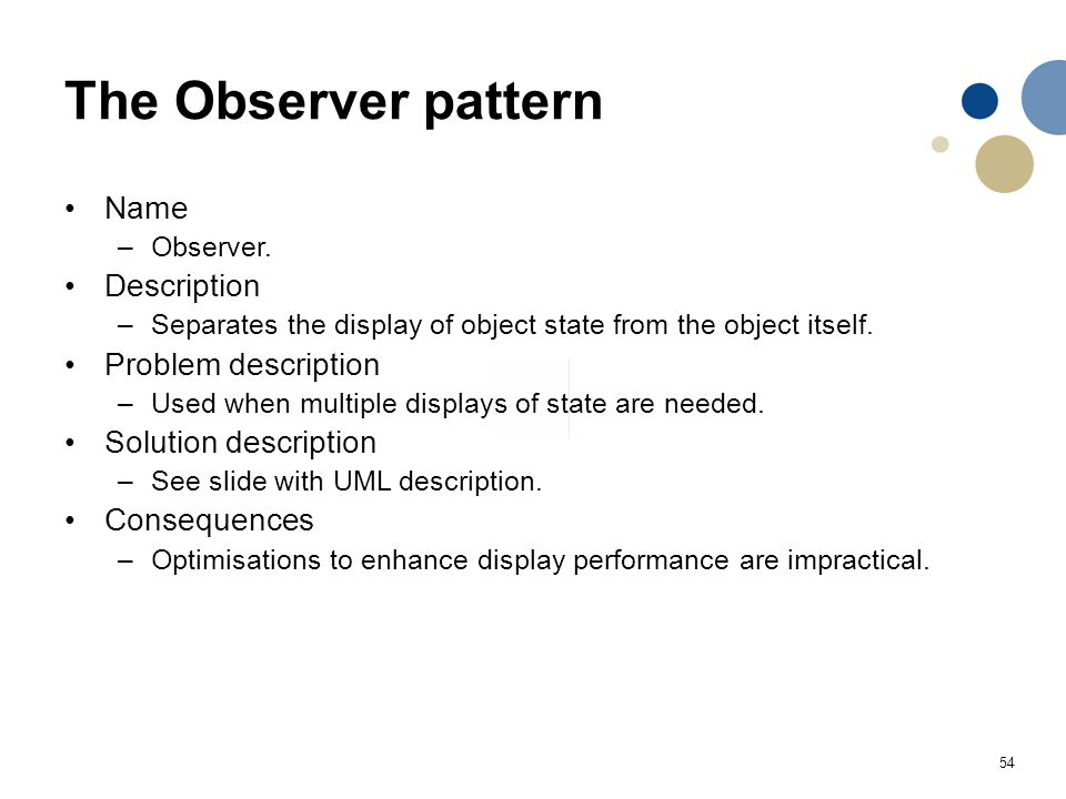 54 The Observer pattern Name –Observer. Description –Separates the display of object state from the object itself. Problem description –Used when mult