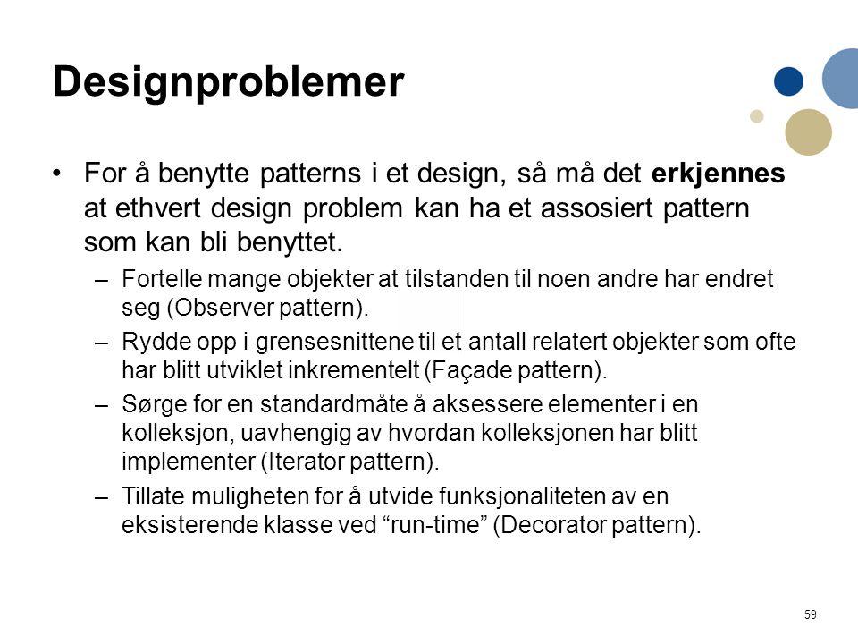 59 Designproblemer For å benytte patterns i et design, så må det erkjennes at ethvert design problem kan ha et assosiert pattern som kan bli benyttet.