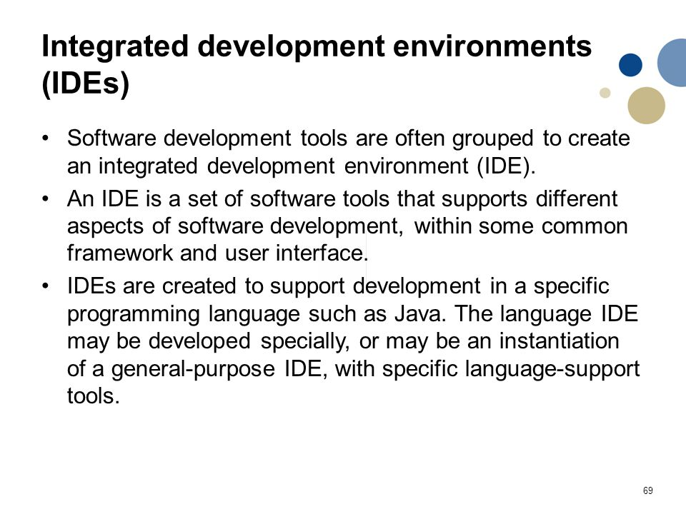 69 Integrated development environments (IDEs) Software development tools are often grouped to create an integrated development environment (IDE). An I