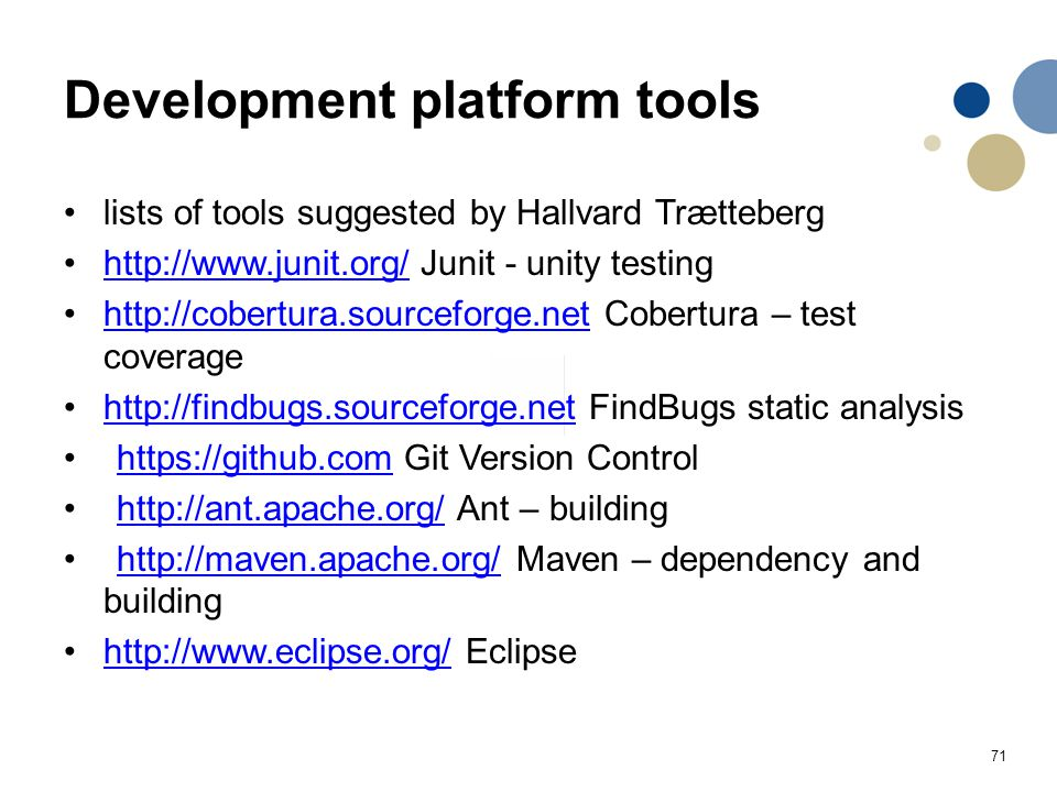 71 Development platform tools lists of tools suggested by Hallvard Trætteberg http://www.junit.org/ Junit - unity testinghttp://www.junit.org/ http://