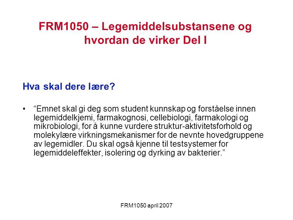 """FRM1050 april 2007 Hva skal dere lære? """"Emnet skal gi deg som student kunnskap og forståelse innen legemiddelkjemi, farmakognosi, cellebiologi, farmak"""