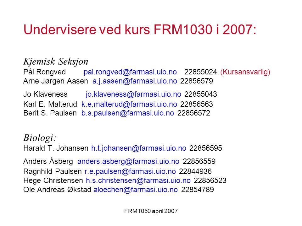 FRM1050 april 2007 Undervisere ved kurs FRM1030 i 2007: Kjemisk Seksjon Pål Rongved pal.rongved@farmasi.uio.no 22855024 (Kursansvarlig) Arne Jørgen Aasen a.j.aasen@farmasi.uio.no 22856579 Jo Klaveness jo.klaveness@farmasi.uio.no 22855043 Karl E.