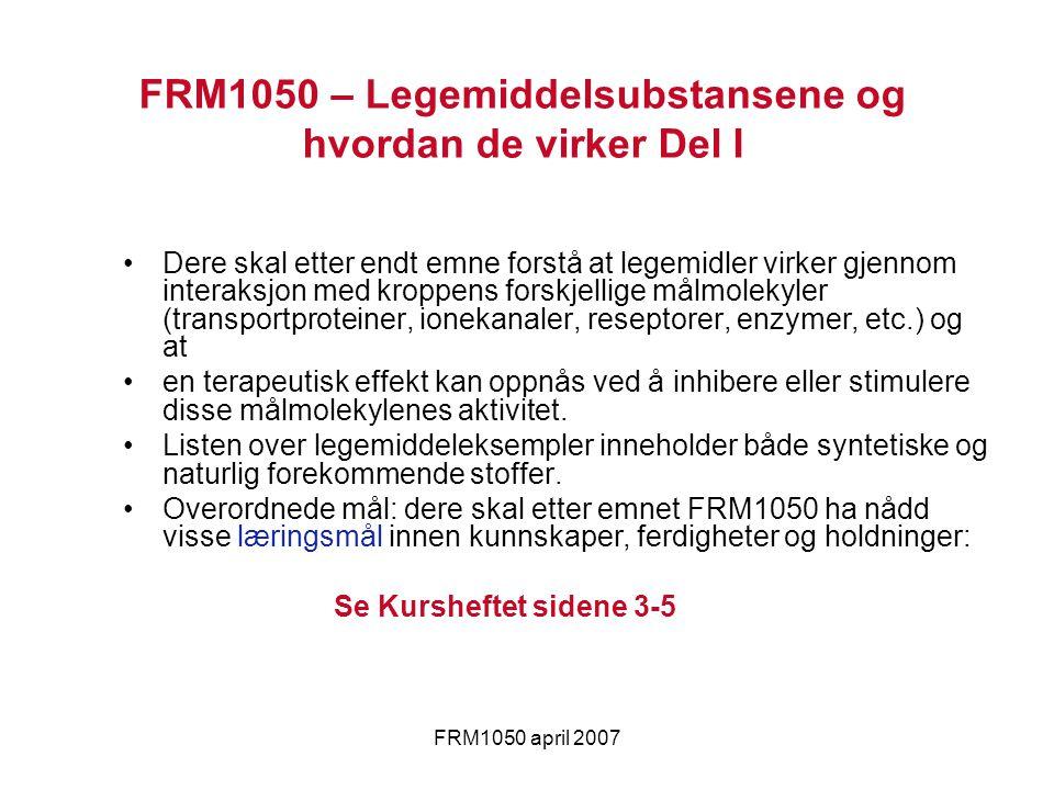 FRM1050 april 2007 Dere skal etter endt emne forstå at legemidler virker gjennom interaksjon med kroppens forskjellige målmolekyler (transportproteine